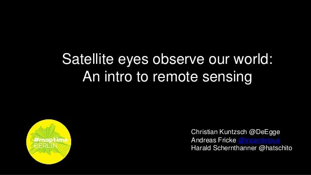 Satellite eyes observe our world: An intro to remote sensing Christian Kuntzsch @DeEgge Andreas Fricke @incentivious Haral...