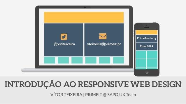VÍTOR TEIXEIRA | PRIMEIT @ SAPO UX Team INTRODUÇÃO AO RESPONSIVE WEB DESIGN @vsdteixeira vteixeira@primeit.pt PrimeAcademy...