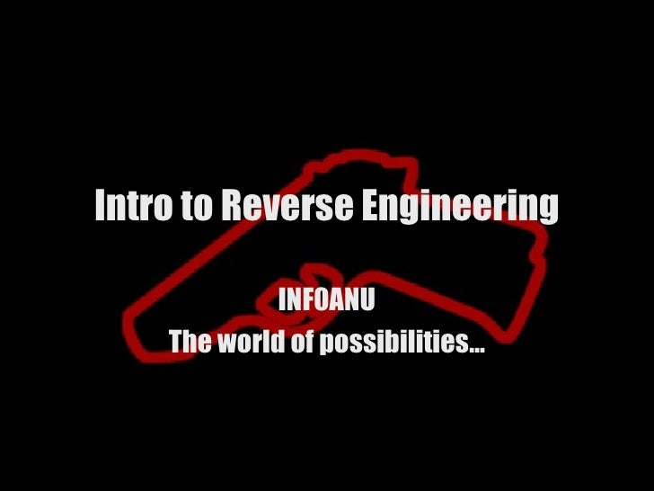 Intro to Reverse Engineering             INF0ANU    The world of possibilities…