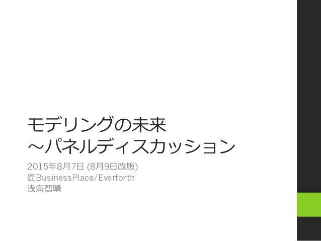 モデリングの未来 〜~パネルディスカッション 2015年年8⽉月7⽇日 (8⽉月9⽇日改版) 匠BusinessPlace/Everforth 浅海智晴