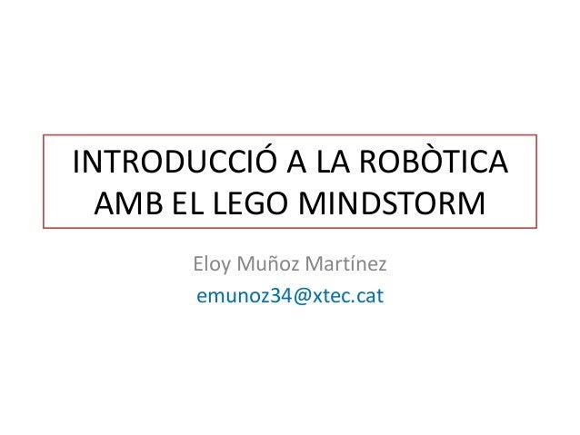 INTRODUCCIÓ A LA ROBÒTICA AMB EL LEGO MINDSTORM Eloy Muñoz Martínez emunoz34@xtec.cat