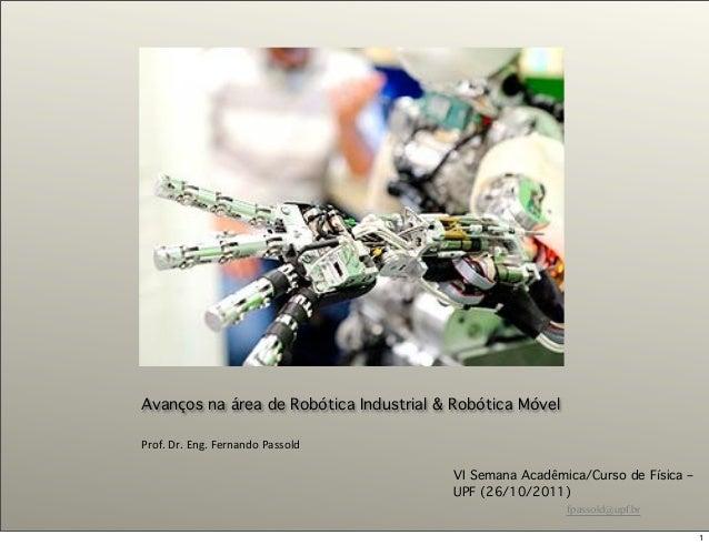 fpassold@upf.br Avanços na área de Robótica Industrial & Robótica Móvel Prof.&Dr.&Eng.&Fernando&Passold VI Semana Acadêmic...