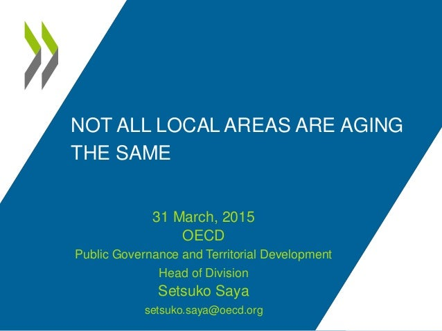 NOT ALL LOCAL AREAS ARE AGING THE SAME 31 March, 2015 OECD Public Governance and Territorial Development Head of Division ...