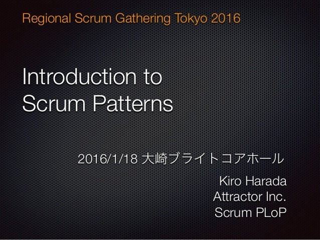 Introduction to Scrum Patterns Regional Scrum Gathering Tokyo 2016 2016/1/18 大崎ブライトコアホール Kiro Harada Attractor Inc. Scrum ...