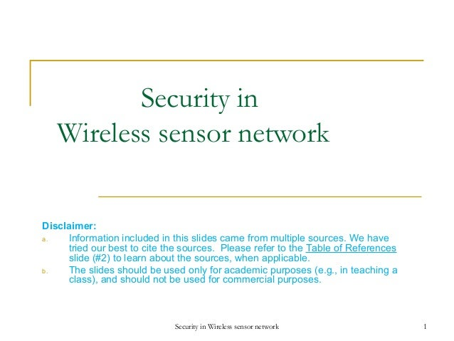 Security in Wireless sensor network Disclaimer: a. Information included in this slides came from multiple sources. We have...