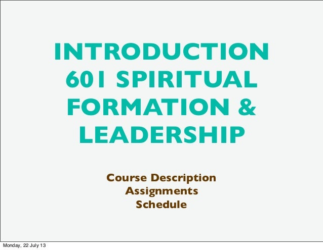 INTRODUCTION 601 SPIRITUAL FORMATION & LEADERSHIP Course Description Assignments Schedule Monday, 22 July 13