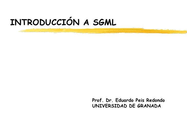 INTRODUCCIÓN A SGML Prof. Dr. Eduardo Peis Redondo   UNIVERSIDAD DE GRANADA