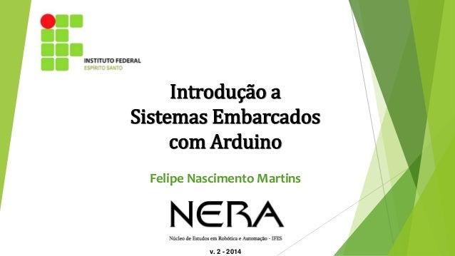 v. 2 - 2014 Introdução a Sistemas Embarcados com Arduino Felipe Nascimento Martins