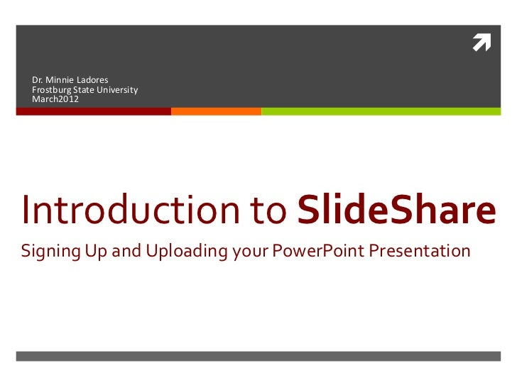  Dr. Minnie Ladores Frostburg State University March2012Introduction to SlideShareSigning Up and Uploading your PowerPoin...
