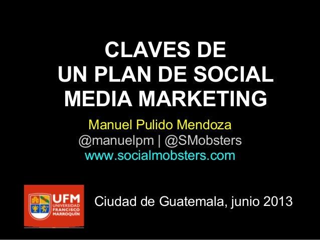 CLAVES DEUN PLAN DE SOCIALMEDIA MARKETINGManuel Pulido Mendoza@manuelpm | @SMobsterswww.socialmobsters.comCiudad de Guatem...