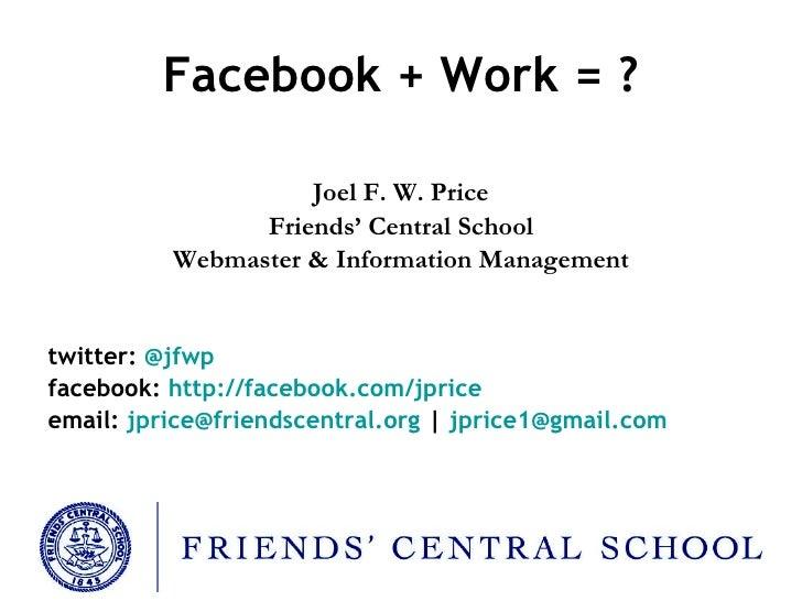Facebook + Work = ? <ul><li>Joel F. W. Price </li></ul><ul><li>Friends' Central School </li></ul><ul><li>Webmaster & Infor...