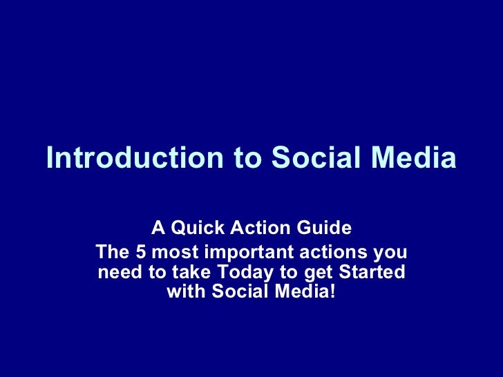 Introduction to Social Media A Quick Action Guide The 5 most important actions you need to take Today to get Started with ...