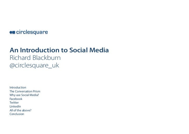 An Introduction to Social MediaRichard Blackburn@circlesquare_ukIntroductionThe Conversation PrismWhy use Social Media?Fac...
