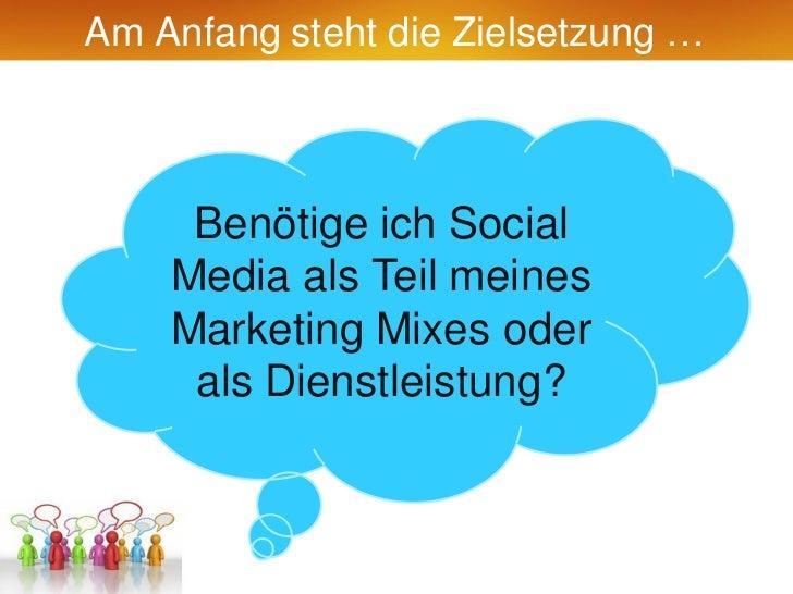 Am Anfang steht die Zielsetzung …     Benötige ich Social    Media als Teil meines    Marketing Mixes oder     als Dienstl...