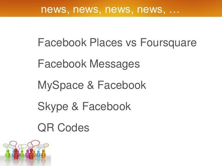 news, news, news, news, …Facebook Places vs FoursquareFacebook MessagesMySpace & FacebookSkype & FacebookQR Codes