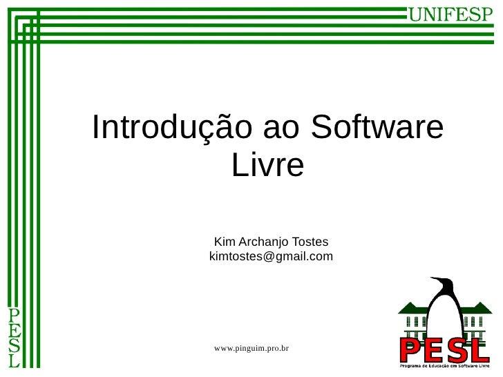 Introdução ao Software         Livre        Kim Archanjo Tostes       kimtostes@gmail.com       www.pinguim.pro.br