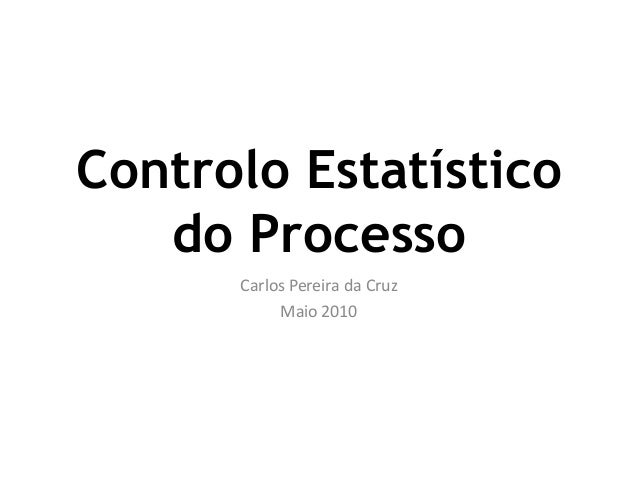 Controlo Estatístico do Processo Carlos Pereira da Cruz Maio 2010