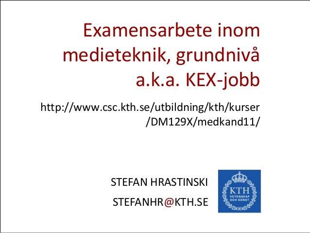 Examensarbete inom medieteknik, grundnivå a.k.a. KEX-jobb STEFAN HRASTINSKI STEFANHR@KTH.SE http://www.csc.kth.se/utbildni...