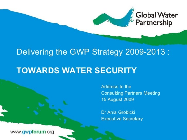 Delivering the GWP Strategy 2009 - 2013 : TOWARDS WATER SECURITY Address to the  Consulting Partners Meeting  15 August 20...