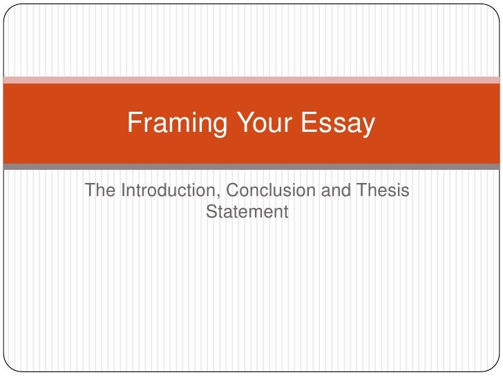 The Introduction, Conclusion and Thesis Statement<br />Framing Your Essay<br />