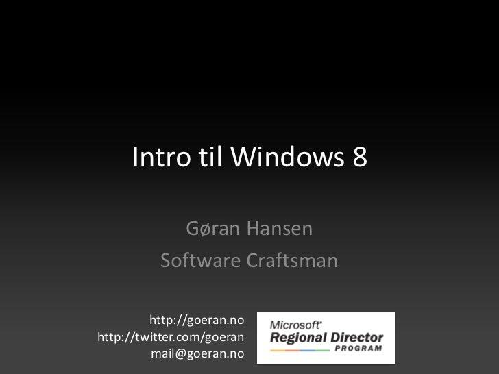 Intro til Windows 8            Gøran Hansen          Software Craftsman         http://goeran.nohttp://twitter.com/goeran ...