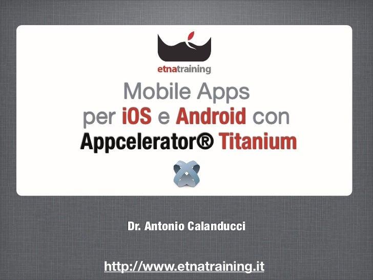 Mobile Appsper iOS e Android conAppcelerator® Titanium     Dr. Antonio Calanducci  http://www.etnatraining.it