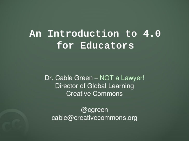 An Introduction to 4.0     for Educators  Dr. Cable Green – NOT a Lawyer!      Director of Global Learning          Creati...