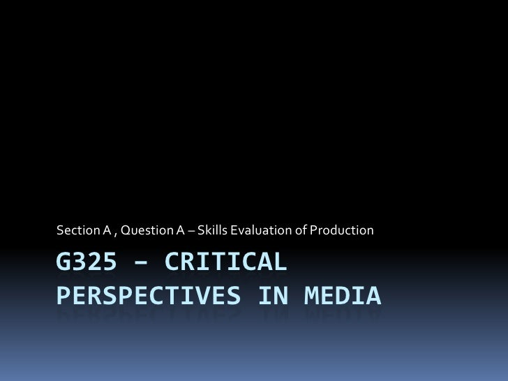 G325 – Critical Perspectives in Media<br />Section A , Question A – Skills Evaluation of Production<br />
