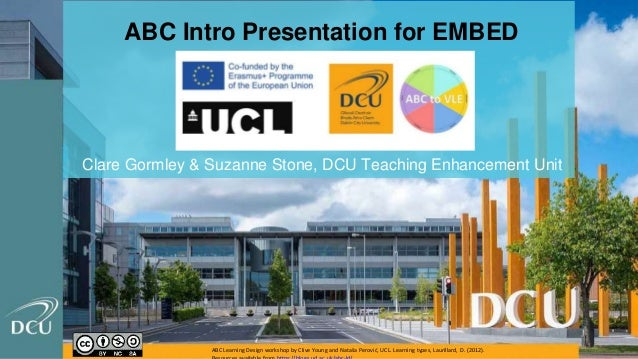 ABC Intro Presentation for EMBED Clare Gormley & Suzanne Stone, DCU Teaching Enhancement Unit ABC Learning Design workshop...