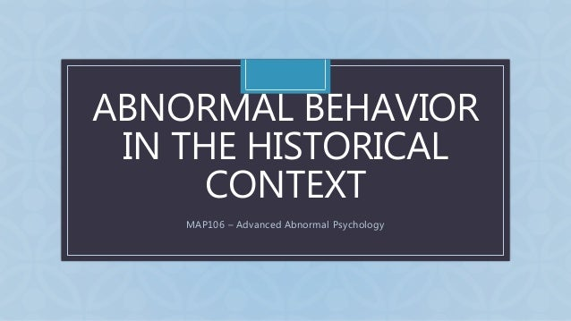 C ABNORMAL BEHAVIOR IN THE HISTORICAL CONTEXT MAP106 – Advanced Abnormal Psychology