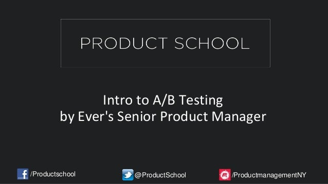 /Productschool @ProductSchool /ProductmanagementNY Intro to A/B Testing by Ever's Senior Product Manager