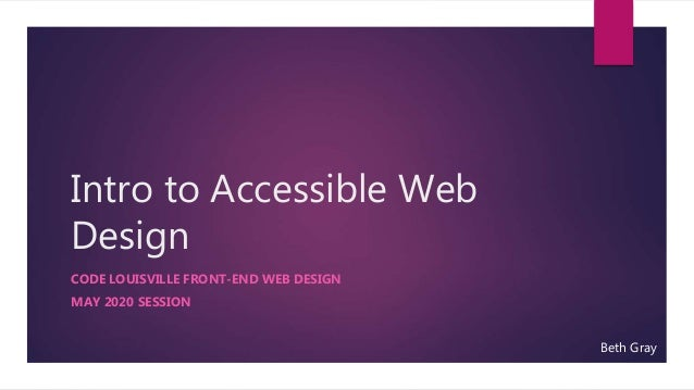 Intro to Accessible Web Design CODE LOUISVILLE FRONT-END WEB DESIGN MAY 2020 SESSION Beth Gray