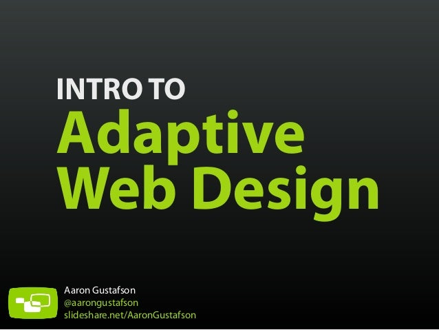 INTRO TO Adaptive Web Design Aaron Gustafson @aarongustafson slideshare.net/AaronGustafson
