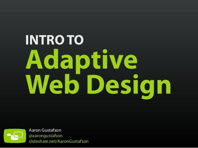 INTRO TO  Adaptive Web Design Aaron Gustafson @aarongustafson slideshare.net/AaronGustafson