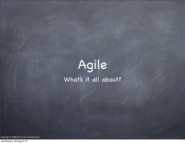 Agile What's it all about? Copyright © 2008-2013 Cow Consulting Ltd. Wednesday, 28 August 13
