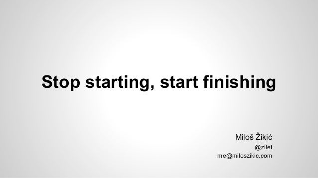 Stop starting, start finishing Miloš Žikić @zilet me@miloszikic.com