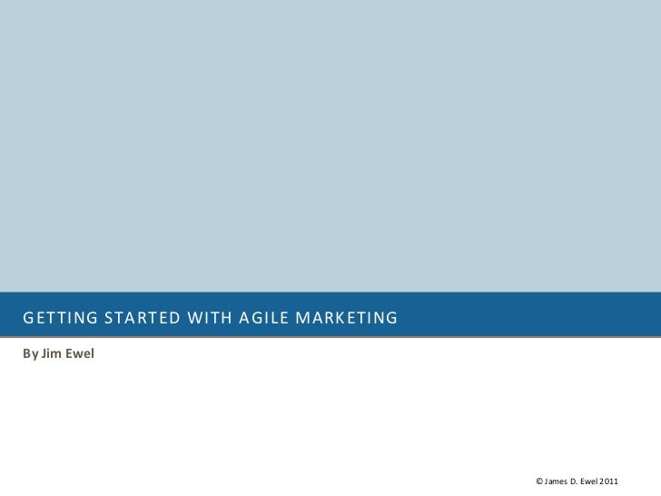 GETTING STARTED WITH AGILE MARKETINGBy Jim Ewel                                       © James D. Ewel 2011