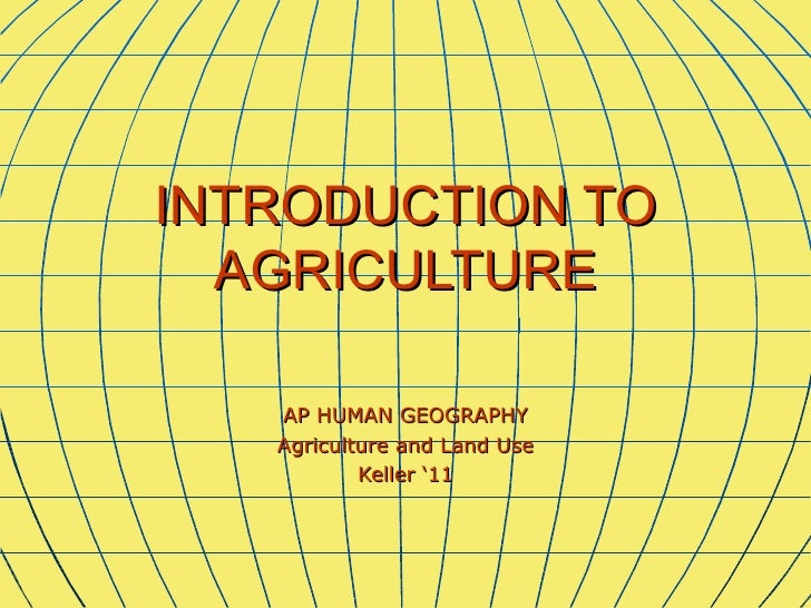 INTRODUCTION TO  AGRICULTURE   AP HUMAN GEOGRAPHY   Agriculture and Land Use           Keller '11