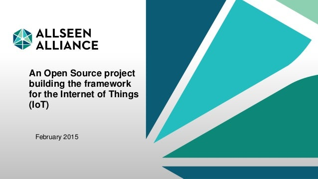 27 February 2015 AllSeen Alliance 1 An Open Source project building the framework for the Internet of Things (IoT) Februar...