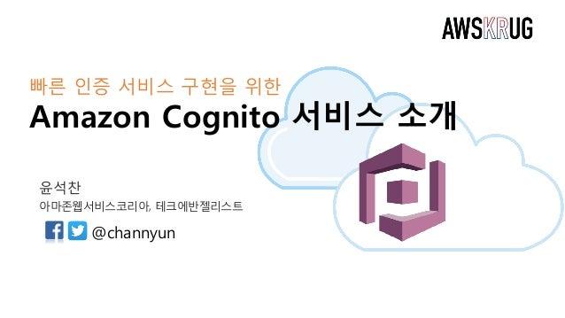 빠른 인증 서비스 구현을 위한 Amazon Cognito 서비스 소개 윤석찬 아마존웹서비스코리아, 테크에반젤리스트 @channyun