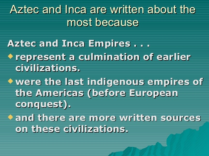 Aztec and Inca are written about the most because <ul><li>Aztec and Inca Empires . . . </li></ul><ul><li>represent a culmi...