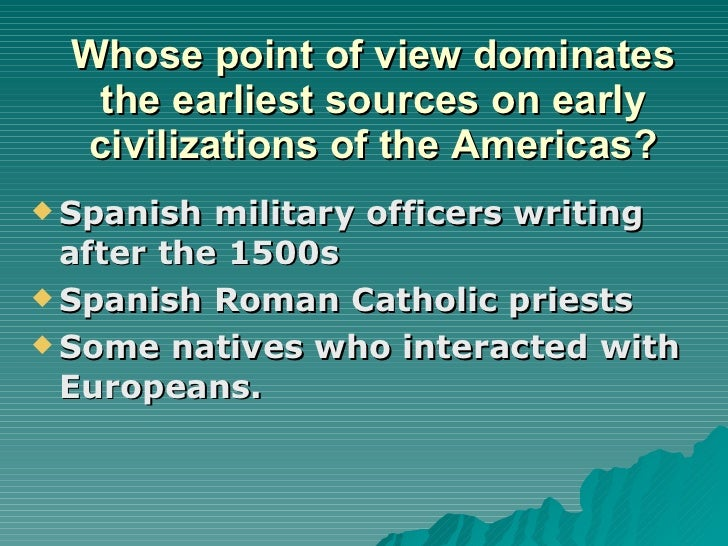 Whose point of view dominates the earliest sources on early civilizations of the Americas? <ul><li>Spanish military office...