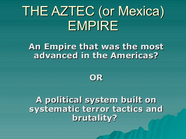 THE AZTEC (or Mexica) EMPIRE An Empire that was the most advanced in the Americas? OR A political system built on systemat...