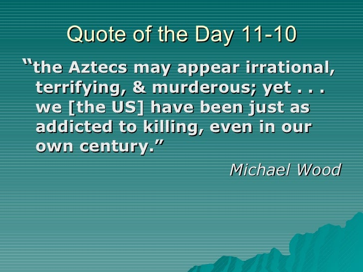 """Quote of the Day 11-10 <ul><li>"""" the Aztecs may appear irrational, terrifying, & murderous; yet . . . we [the US] have bee..."""