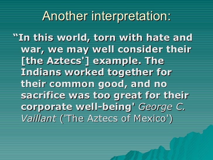 """Another interpretation: <ul><li>"""" In this world, torn with hate and war, we may well consider their [the Aztecs'] example...."""