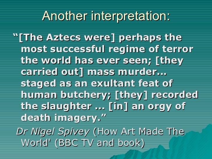 "Another interpretation: <ul><li>"" [The Aztecs were] perhaps the most successful regime of terror the world has ever seen; ..."