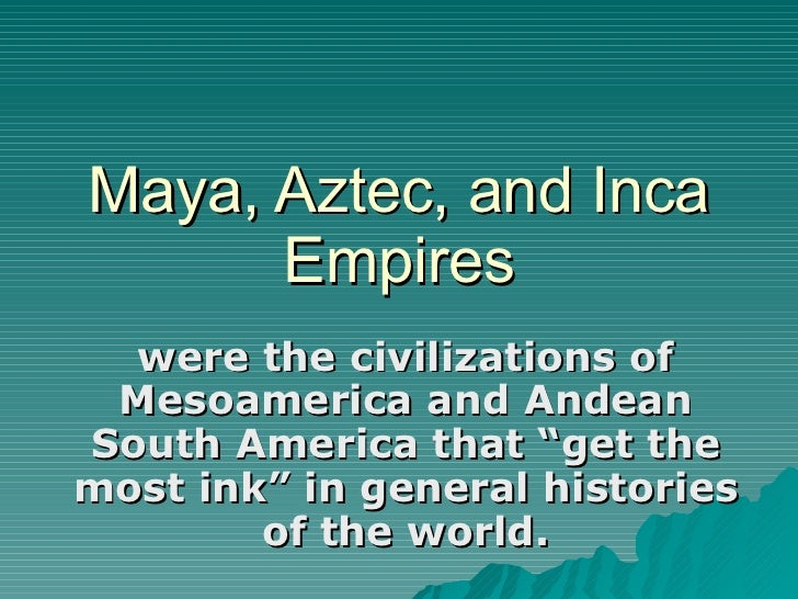 """Maya, Aztec, and Inca Empires were the civilizations of Mesoamerica and Andean South America that """"get the most ink"""" in ge..."""