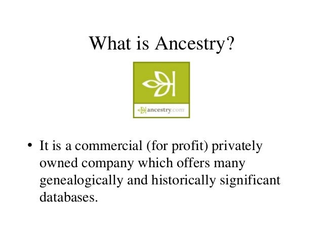 What is Ancestry? • It is a commercial (for profit) privately owned company which offers many genealogically and historica...