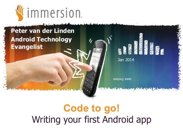 Peter van der Linden Android Technology Evangelist Jan 2014  NASDAQ: IMMR  Code to go!  Writing your first Android app ©20...