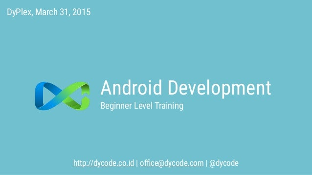 Android Development http://dycode.co.id | office@dycode.com | @dycode Beginner Level Training DyPlex, March 31, 2015